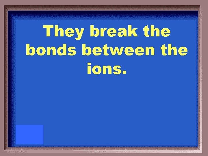 They break the bonds between the ions.