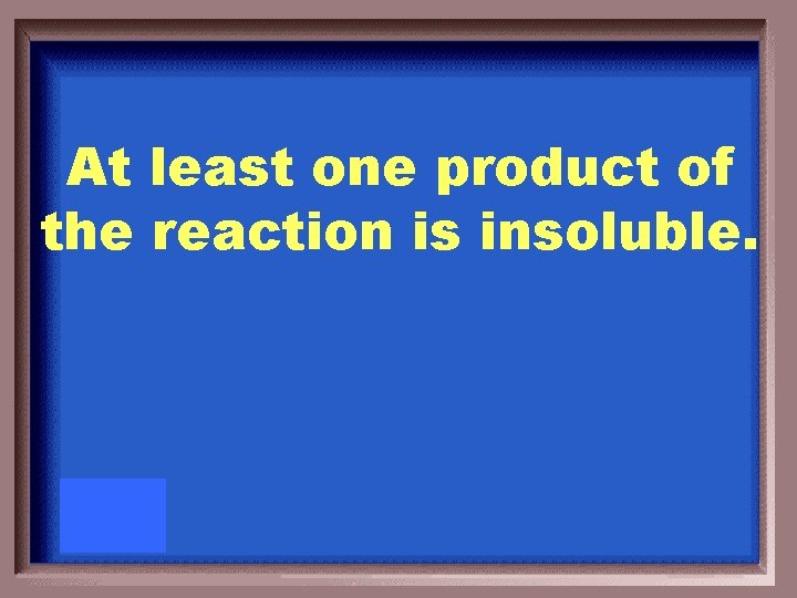 At least one product of the reaction is insoluble.