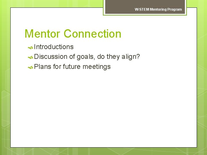 W-STEM Mentoring Program Mentor Connection Introductions Discussion of goals, do they align? Plans for