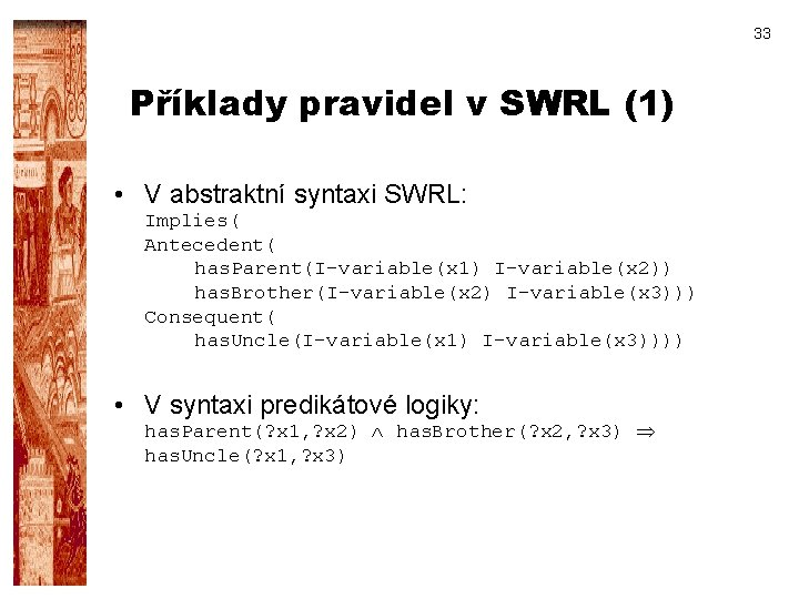 33 Příklady pravidel v SWRL (1) • V abstraktní syntaxi SWRL: Implies( Antecedent( has.