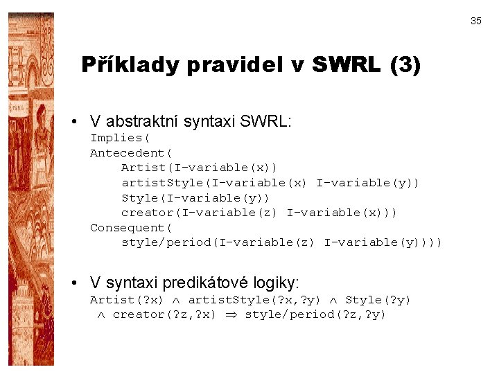 35 Příklady pravidel v SWRL (3) • V abstraktní syntaxi SWRL: Implies( Antecedent( Artist(I-variable(x))