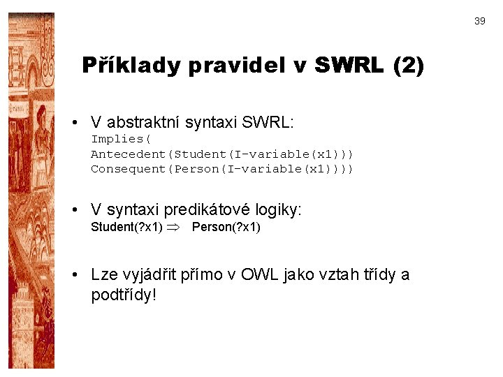 39 Příklady pravidel v SWRL (2) • V abstraktní syntaxi SWRL: Implies( Antecedent(Student(I-variable(x 1)))