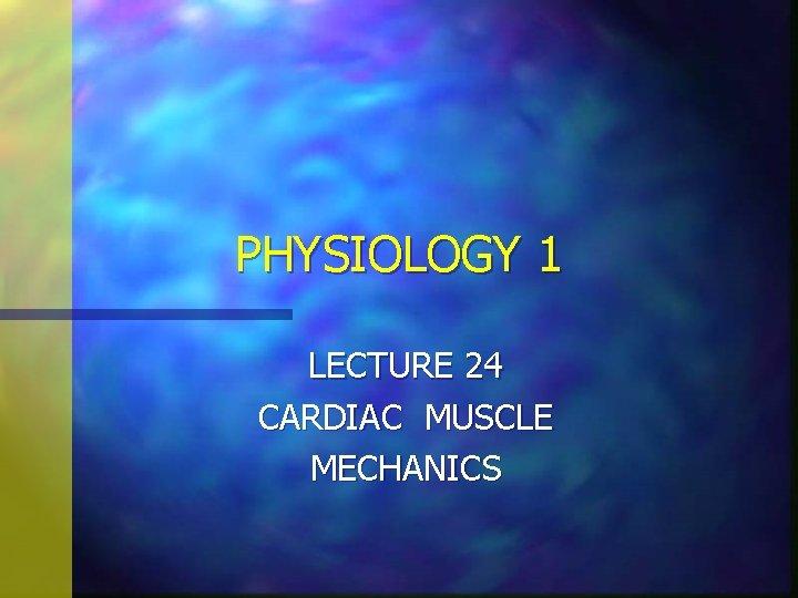 PHYSIOLOGY 1 LECTURE 24 CARDIAC MUSCLE MECHANICS