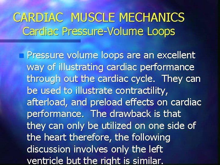 CARDIAC MUSCLE MECHANICS Cardiac Pressure-Volume Loops n Pressure volume loops are an excellent way