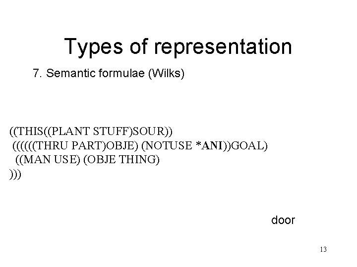 Types of representation 7. Semantic formulae (Wilks) ((THIS((PLANT STUFF)SOUR)) ((((((THRU PART)OBJE) (NOTUSE *ANI))GOAL) ((MAN