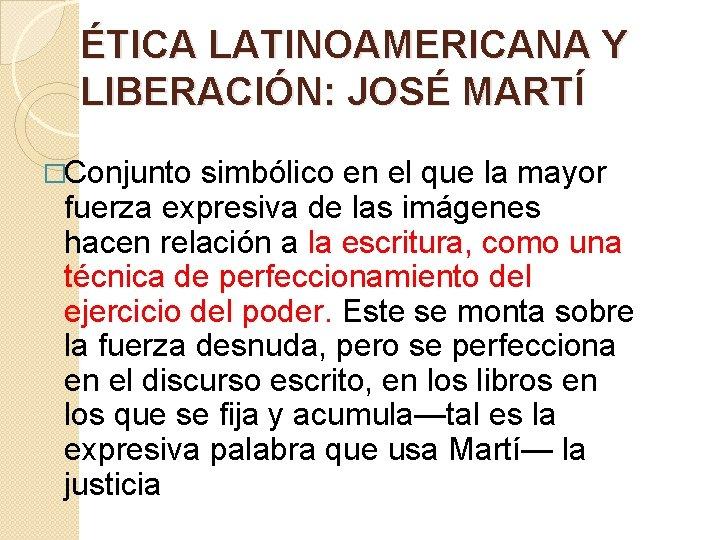 ÉTICA LATINOAMERICANA Y LIBERACIÓN: JOSÉ MARTÍ �Conjunto simbólico en el que la mayor fuerza