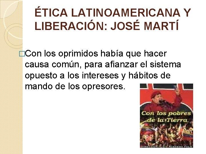 ÉTICA LATINOAMERICANA Y LIBERACIÓN: JOSÉ MARTÍ �Con los oprimidos había que hacer causa común,