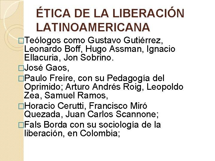 ÉTICA DE LA LIBERACIÓN LATINOAMERICANA �Teólogos como Gustavo Gutiérrez, Leonardo Boff, Hugo Assman, Ignacio