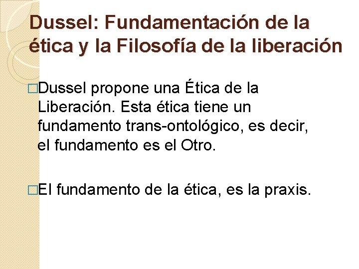 Dussel: Fundamentación de la ética y la Filosofía de la liberación �Dussel propone una