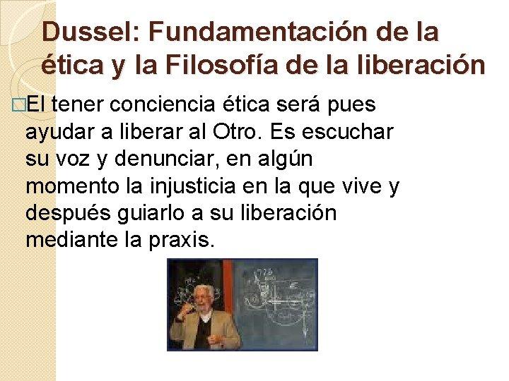 Dussel: Fundamentación de la ética y la Filosofía de la liberación �El tener conciencia