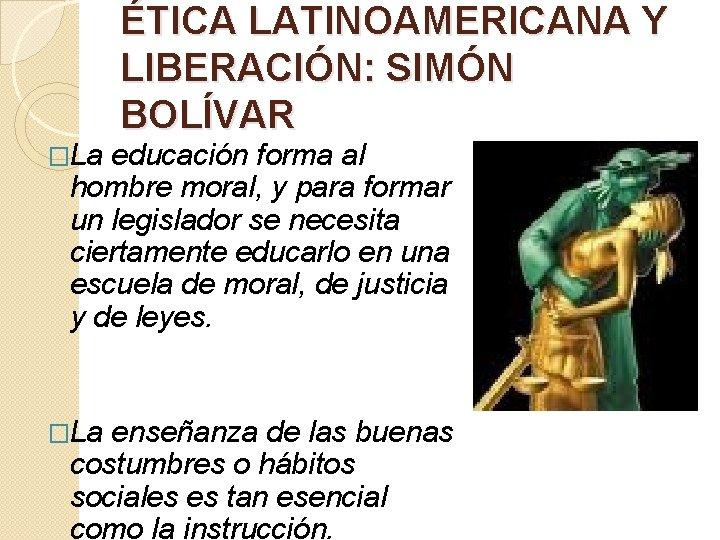 �La ÉTICA LATINOAMERICANA Y LIBERACIÓN: SIMÓN BOLÍVAR educación forma al hombre moral, y para