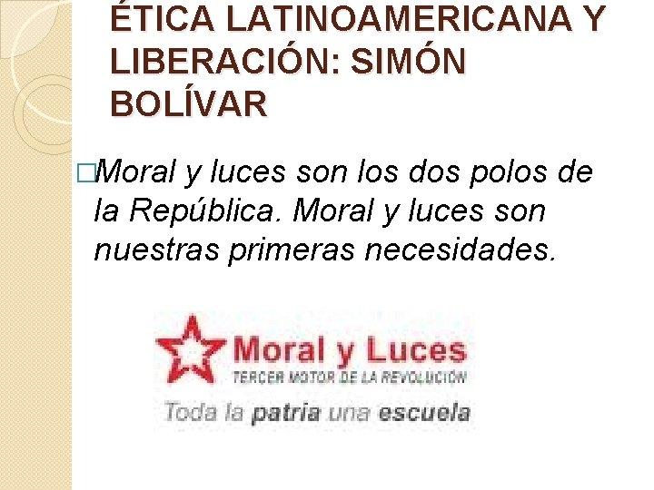 ÉTICA LATINOAMERICANA Y LIBERACIÓN: SIMÓN BOLÍVAR �Moral y luces son los dos polos de