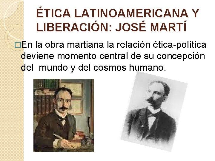 ÉTICA LATINOAMERICANA Y LIBERACIÓN: JOSÉ MARTÍ �En la obra martiana la relación ética-política deviene