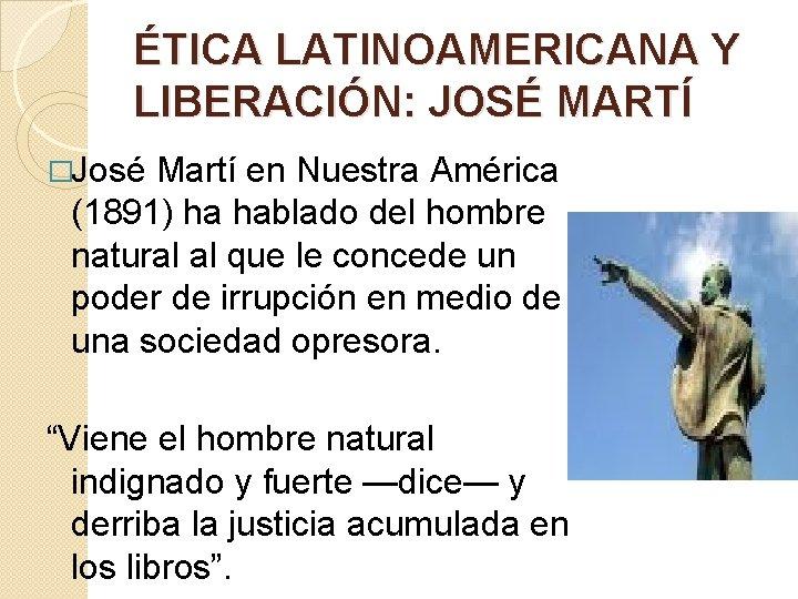 ÉTICA LATINOAMERICANA Y LIBERACIÓN: JOSÉ MARTÍ �José Martí en Nuestra América (1891) ha hablado