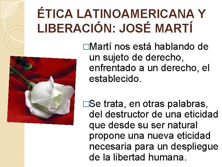 ÉTICA LATINOAMERICANA Y LIBERACIÓN: JOSÉ MARTÍ �Martí nos está hablando de un sujeto de