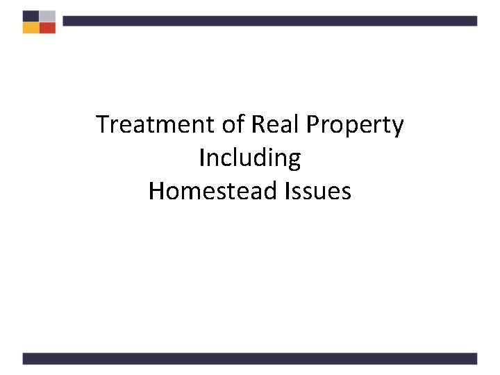Treatment of Real Property Including Homestead Issues