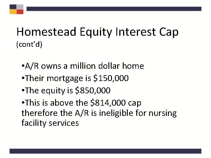 Homestead Equity Interest Cap (cont'd) • A/R owns a million dollar home • Their