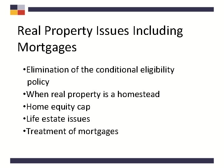 Real Property Issues Including Mortgages • Elimination of the conditional eligibility policy • When