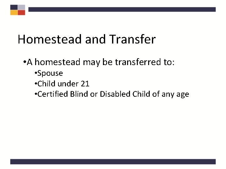 Homestead and Transfer • A homestead may be transferred to: • Spouse • Child