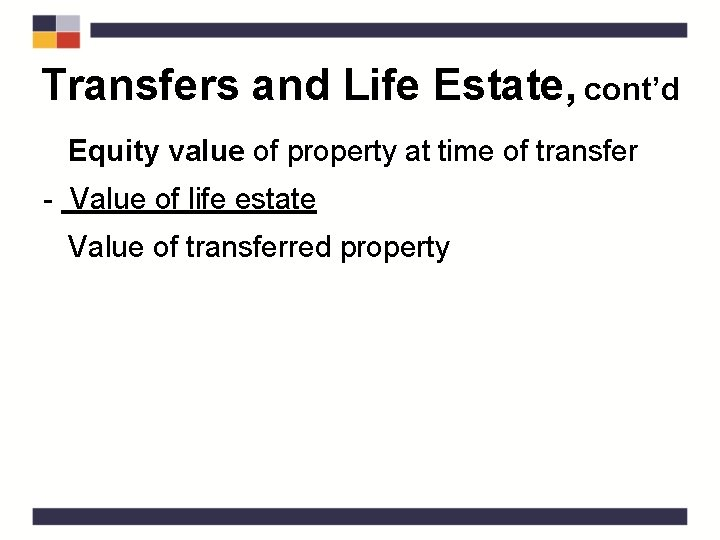Transfers and Life Estate, cont'd Equity value of property at time of transfer -