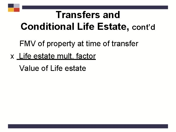 Transfers and Conditional Life Estate, cont'd FMV of property at time of transfer x