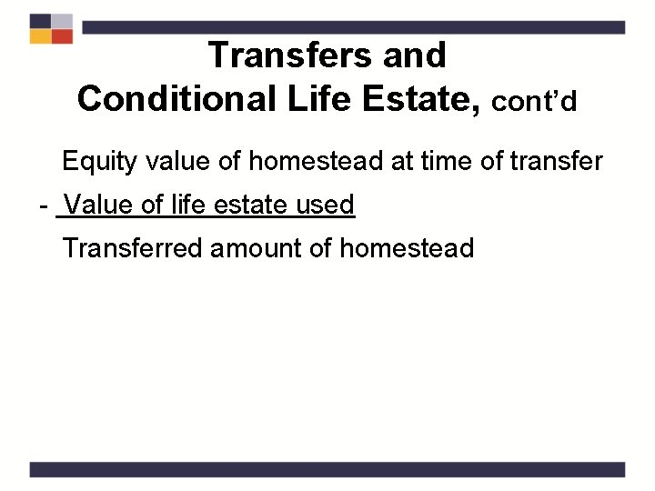 Transfers and Conditional Life Estate, cont'd Equity value of homestead at time of transfer