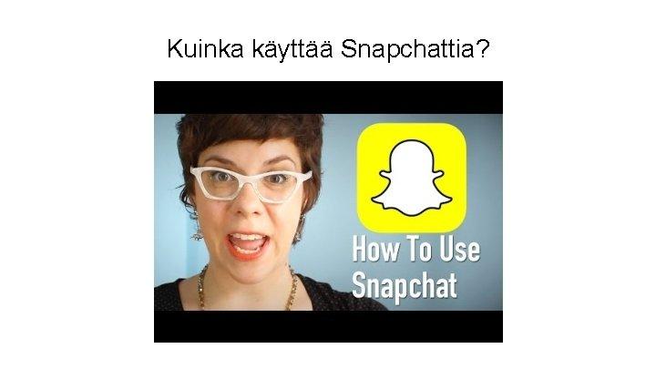 Kuinka käyttää Snapchattia?