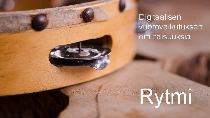Digitaalisen vuorovaikutuksen ominaisuuksia Rytmi