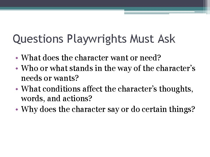 Questions Playwrights Must Ask • What does the character want or need? • Who
