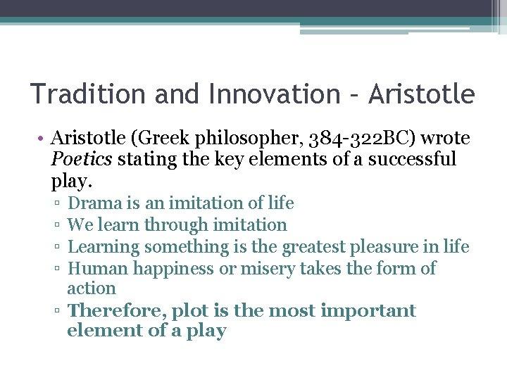 Tradition and Innovation – Aristotle • Aristotle (Greek philosopher, 384 -322 BC) wrote Poetics