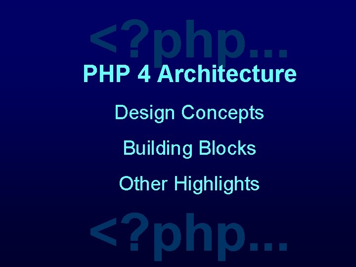<? php. . . PHP 4 Architecture Design Concepts Building Blocks Other Highlights <?
