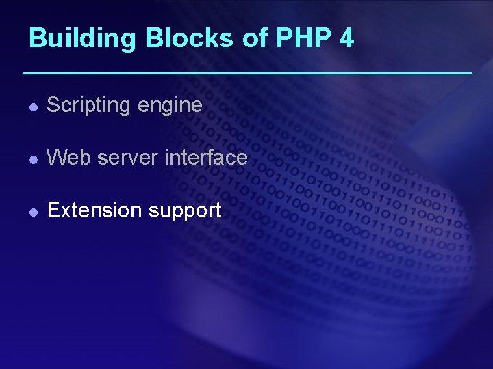 Building Blocks of PHP 4 l Scripting engine l Web server interface l Extension