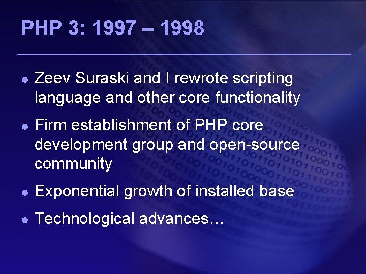PHP 3: 1997 – 1998 l l Zeev Suraski and I rewrote scripting language
