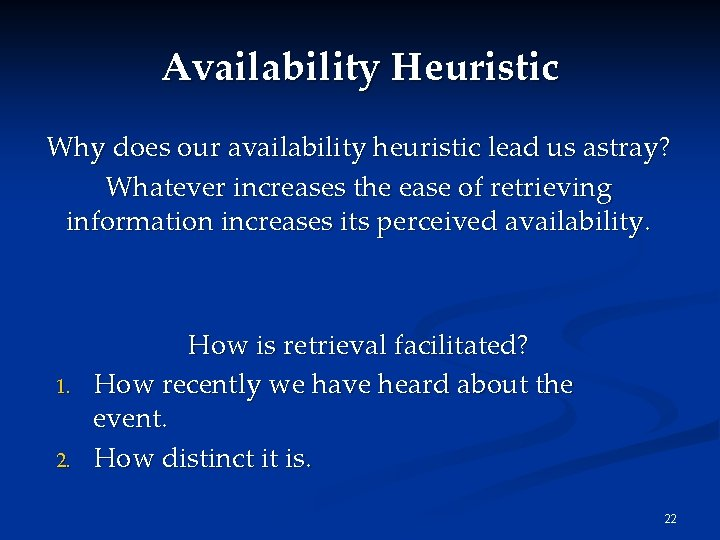 Availability Heuristic Why does our availability heuristic lead us astray? Whatever increases the ease