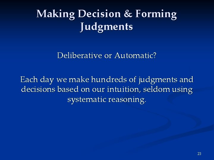 Making Decision & Forming Judgments Deliberative or Automatic? Each day we make hundreds of