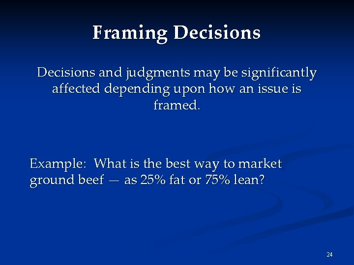 Framing Decisions and judgments may be significantly affected depending upon how an issue is