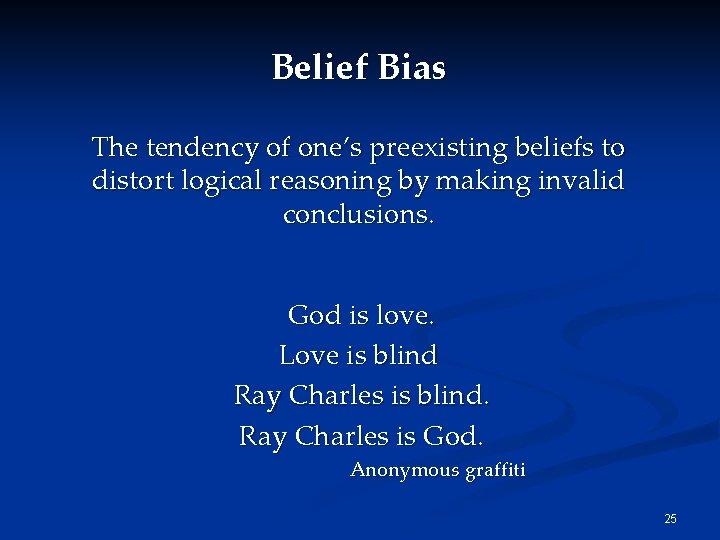 Belief Bias The tendency of one's preexisting beliefs to distort logical reasoning by making