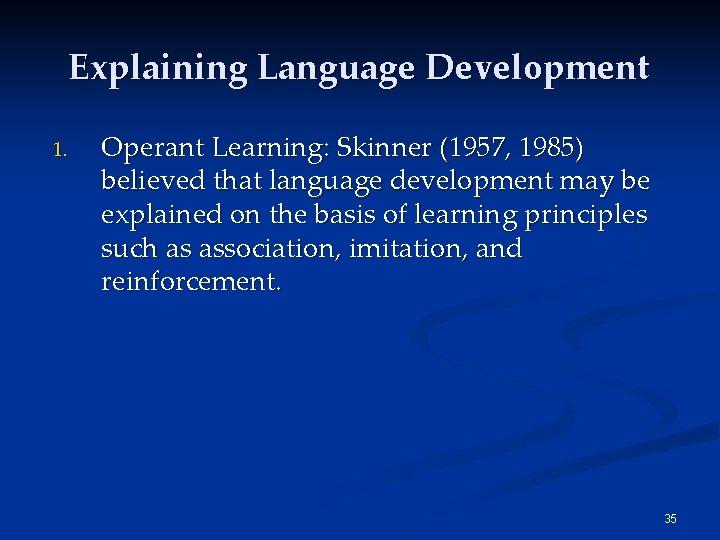 Explaining Language Development 1. Operant Learning: Skinner (1957, 1985) believed that language development may