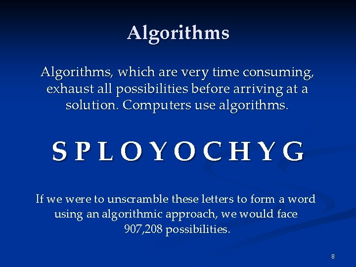Algorithms, which are very time consuming, exhaust all possibilities before arriving at a solution.