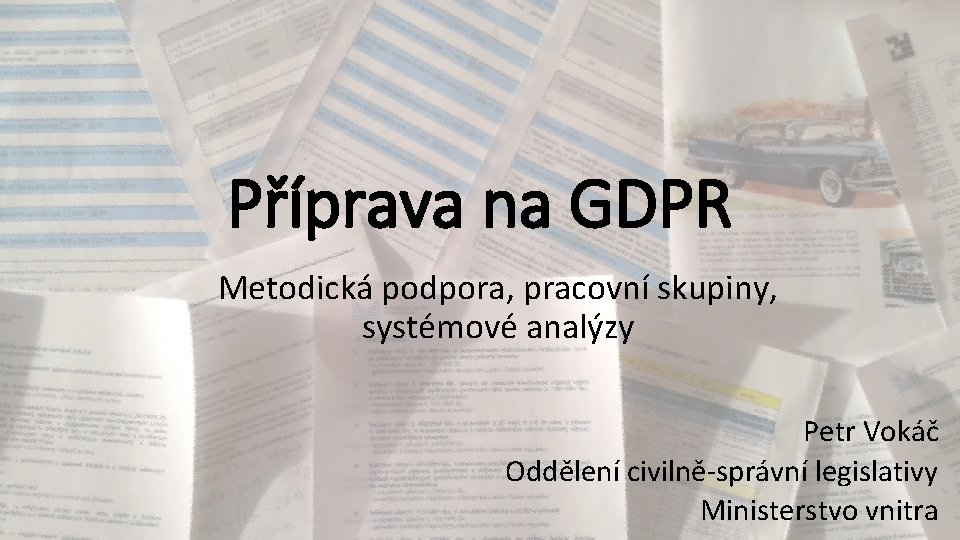 Příprava na GDPR Metodická podpora, pracovní skupiny, systémové analýzy Petr Vokáč Oddělení civilně-správní legislativy