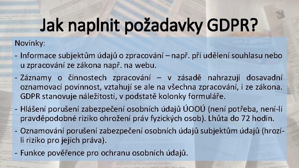 Jak naplnit požadavky GDPR? Novinky: - Informace subjektům údajů o zpracování – např. při