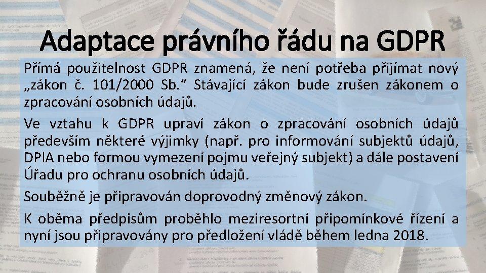 Adaptace právního řádu na GDPR Přímá použitelnost GDPR znamená, že není potřeba přijímat nový