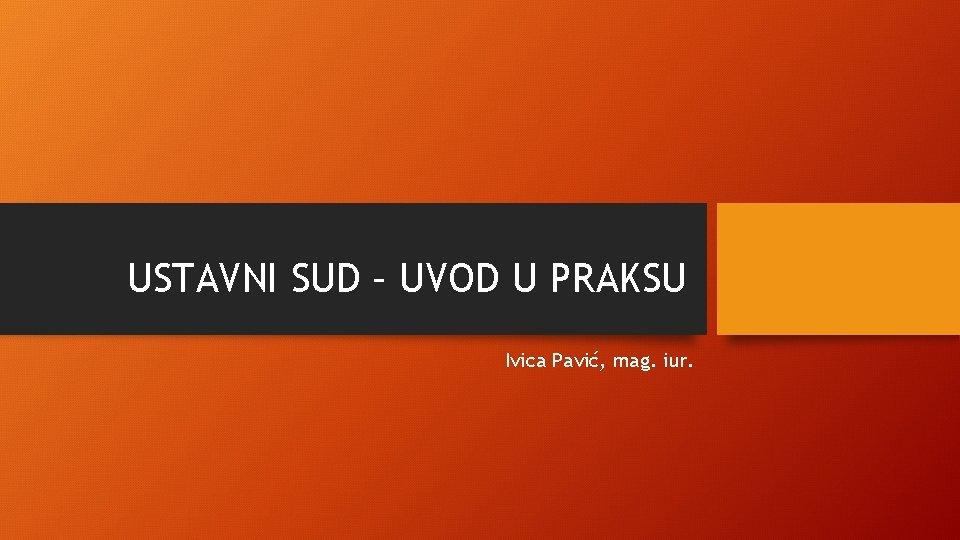 USTAVNI SUD – UVOD U PRAKSU Ivica Pavić, mag. iur.
