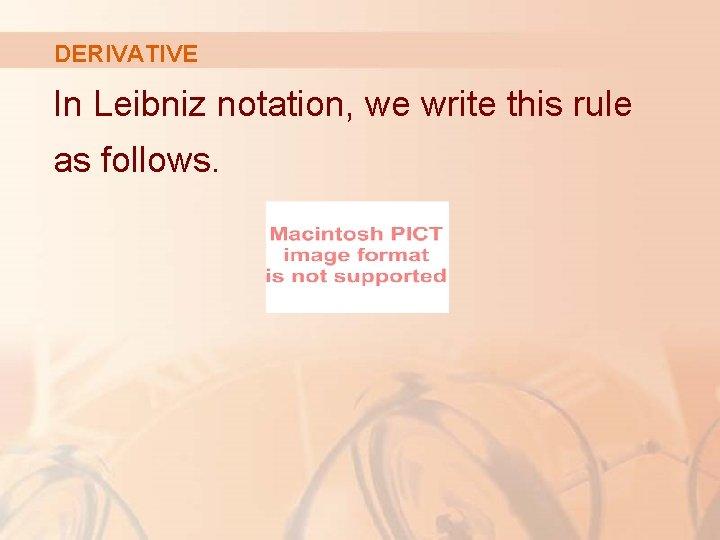 DERIVATIVE In Leibniz notation, we write this rule as follows.