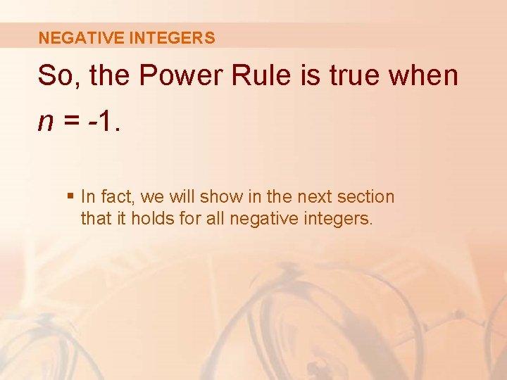 NEGATIVE INTEGERS So, the Power Rule is true when n = -1. § In