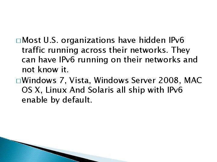� Most U. S. organizations have hidden IPv 6 traffic running across their networks.