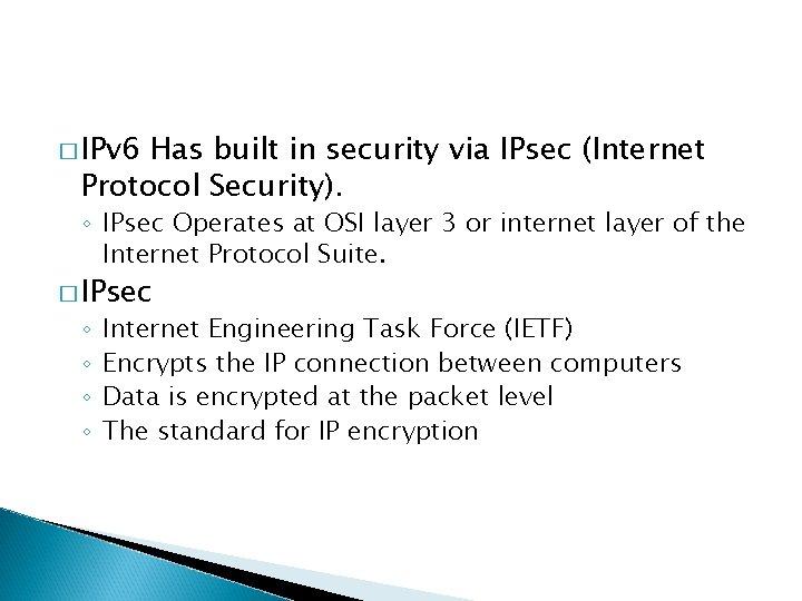 � IPv 6 Has built in security via IPsec (Internet Protocol Security). ◦ IPsec