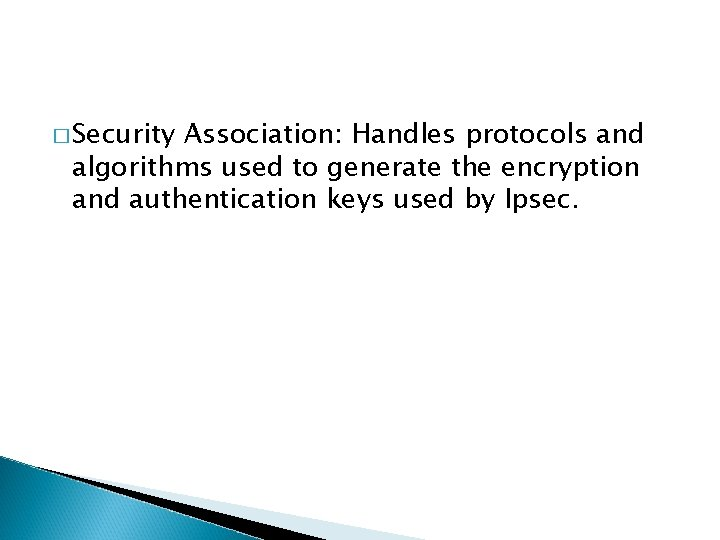� Security Association: Handles protocols and algorithms used to generate the encryption and authentication