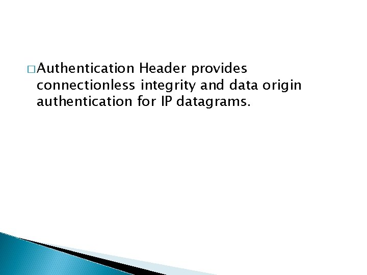 � Authentication Header provides connectionless integrity and data origin authentication for IP datagrams.