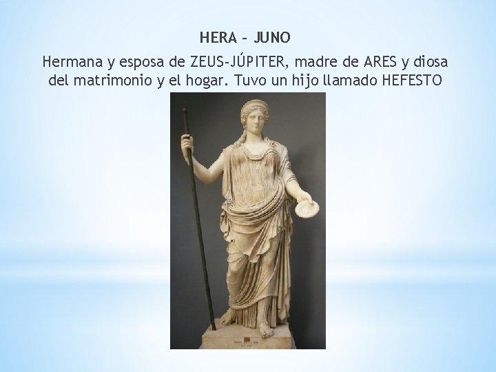 HERA – JUNO Hermana y esposa de ZEUS-JÚPITER, madre de ARES y diosa del